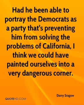 Darry Sragow - Had he been able to portray the Democrats as a party that's preventing him from solving the problems of California, I think we could have painted ourselves into a very dangerous corner.