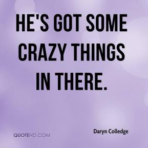 Daryn Colledge - He's got some crazy things in there.