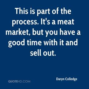 Daryn Colledge - This is part of the process. It's a meat market, but you have a good time with it and sell out.