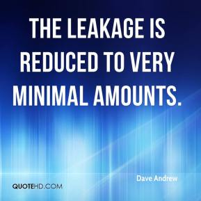 Dave Andrew - The leakage is reduced to very minimal amounts.