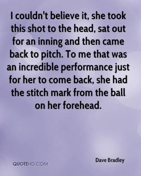 Dave Bradley - I couldn't believe it, she took this shot to the head, sat out for an inning and then came back to pitch. To me that was an incredible performance just for her to come back, she had the stitch mark from the ball on her forehead.