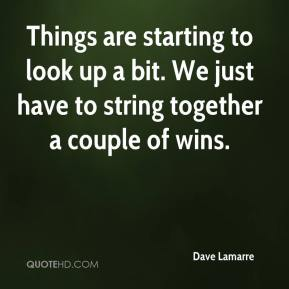 Dave Lamarre - Things are starting to look up a bit. We just have to string together a couple of wins.