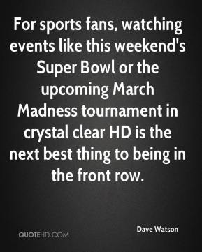 Dave Watson - For sports fans, watching events like this weekend's Super Bowl or the upcoming March Madness tournament in crystal clear HD is the next best thing to being in the front row.