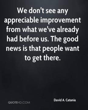 David A. Catania - We don't see any appreciable improvement from what we've already had before us. The good news is that people want to get there.