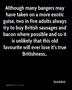 David Bird - Although many bangers may have taken on a more exotic guise, two in five adults always try to buy British sausages and bacon where possible and so it is unlikely that this old favourite will ever lose it's true Britishness.