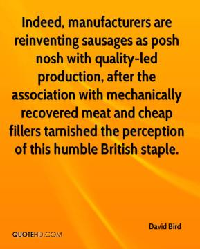 David Bird - Indeed, manufacturers are reinventing sausages as posh nosh with quality-led production, after the association with mechanically recovered meat and cheap fillers tarnished the perception of this humble British staple.