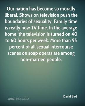 David Bird - Our nation has become so morally liberal. Shows on television push the boundaries of sexuality. Family time is really now TV time. In the average home, the television is turned on 40 to 60 hours per week. More than 95 percent of all sexual intercourse scenes on soap operas are among non-married people.