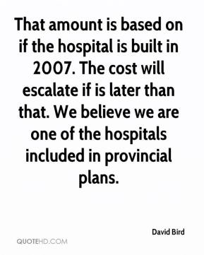 David Bird - That amount is based on if the hospital is built in 2007. The cost will escalate if is later than that. We believe we are one of the hospitals included in provincial plans.