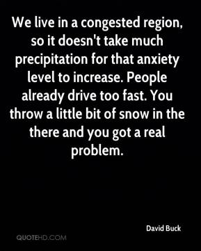David Buck - We live in a congested region, so it doesn't take much precipitation for that anxiety level to increase. People already drive too fast. You throw a little bit of snow in the there and you got a real problem.
