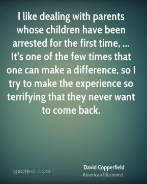 David Copperfield - I like dealing with parents whose children have been arrested for the first time, ... It's one of the few times that one can make a difference, so I try to make the experience so terrifying that they never want to come back.