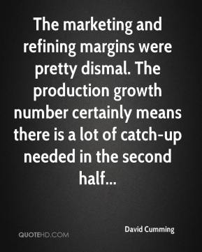 David Cumming - The marketing and refining margins were pretty dismal. The production growth number certainly means there is a lot of catch-up needed in the second half...