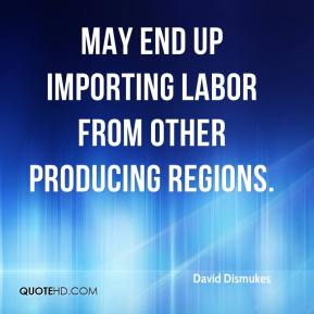 David Dismukes - may end up importing labor from other producing regions.