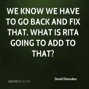 David Dismukes - We know we have to go back and fix that. What is Rita going to add to that?