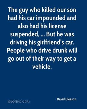 David Gleason - The guy who killed our son had his car impounded and also had his license suspended, ... But he was driving his girlfriend's car. People who drive drunk will go out of their way to get a vehicle.
