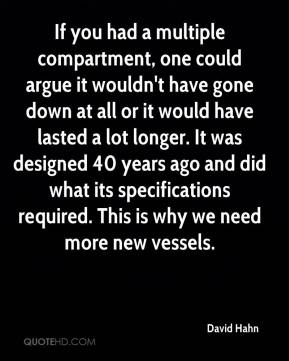 David Hahn - If you had a multiple compartment, one could argue it wouldn't have gone down at all or it would have lasted a lot longer. It was designed 40 years ago and did what its specifications required. This is why we need more new vessels.