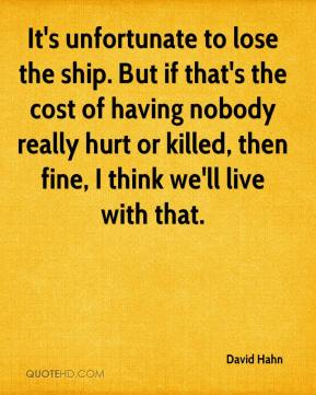 David Hahn - It's unfortunate to lose the ship. But if that's the cost of having nobody really hurt or killed, then fine, I think we'll live with that.