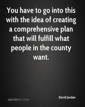 David Jordan - You have to go into this with the idea of creating a comprehensive plan that will fulfill what people in the county want.