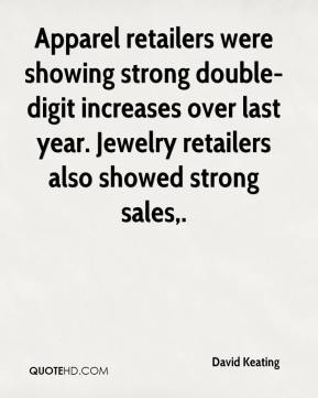 Apparel retailers were showing strong double-digit increases over last year. Jewelry retailers also showed strong sales.