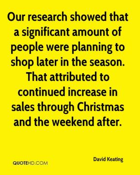Our research showed that a significant amount of people were planning to shop later in the season. That attributed to continued increase in sales through Christmas and the weekend after.