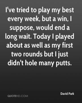David Park - I've tried to play my best every week, but a win, I suppose, would end a long wait. Today I played about as well as my first two rounds but I just didn't hole many putts.