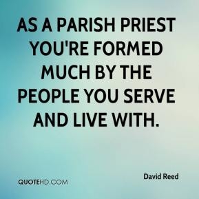 David Reed - As a parish priest you're formed much by the people you serve and live with.