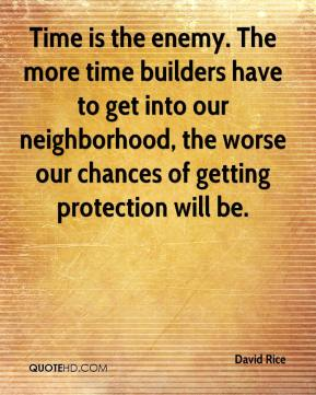 Time is the enemy. The more time builders have to get into our neighborhood, the worse our chances of getting protection will be.