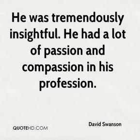 David Swanson - He was tremendously insightful. He had a lot of passion and compassion in his profession.