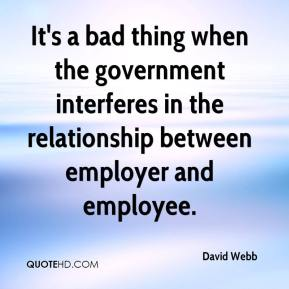 David Webb - It's a bad thing when the government interferes in the relationship between employer and employee.