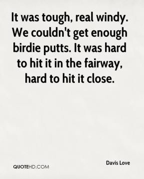 Davis Love - It was tough, real windy. We couldn't get enough birdie putts. It was hard to hit it in the fairway, hard to hit it close.