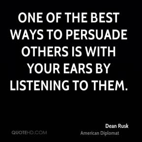 One of the best ways to persuade others is with your ears by listening to them.