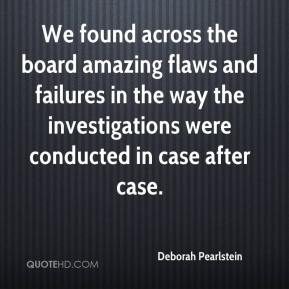We found across the board amazing flaws and failures in the way the investigations were conducted in case after case.