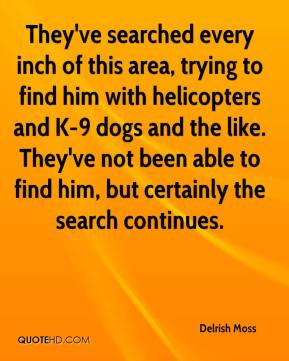 Delrish Moss - They've searched every inch of this area, trying to find him with helicopters and K-9 dogs and the like. They've not been able to find him, but certainly the search continues.
