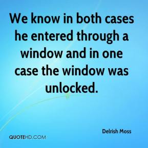 Delrish Moss - We know in both cases he entered through a window and in one case the window was unlocked.
