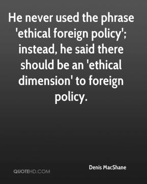 Denis MacShane - He never used the phrase 'ethical foreign policy'; instead, he said there should be an 'ethical dimension' to foreign policy.