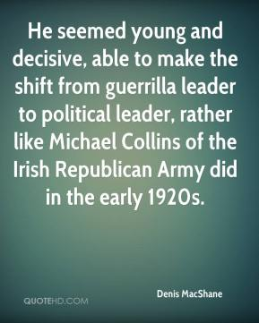 Denis MacShane - He seemed young and decisive, able to make the shift from guerrilla leader to political leader, rather like Michael Collins of the Irish Republican Army did in the early 1920s.