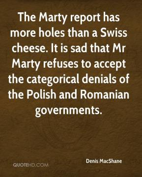 Denis MacShane - The Marty report has more holes than a Swiss cheese. It is sad that Mr Marty refuses to accept the categorical denials of the Polish and Romanian governments.