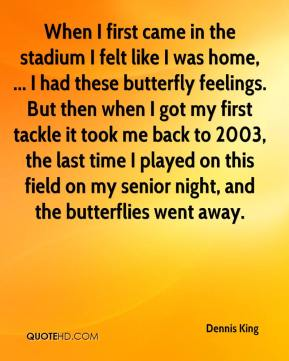 Dennis King - When I first came in the stadium I felt like I was home, ... I had these butterfly feelings. But then when I got my first tackle it took me back to 2003, the last time I played on this field on my senior night, and the butterflies went away.