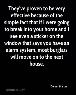 Dennis Martin - They've proven to be very effective because of the simple fact that if I were going to break into your home and I see even a sticker on the window that says you have an alarm system, most burglars will move on to the next house.