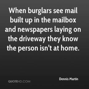 Dennis Martin - When burglars see mail built up in the mailbox and newspapers laying on the driveway they know the person isn't at home.