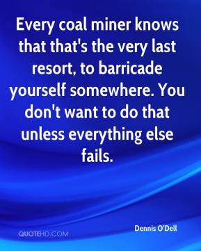 Dennis O'Dell - Every coal miner knows that that's the very last resort, to barricade yourself somewhere. You don't want to do that unless everything else fails.