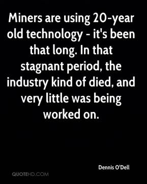 Dennis O'Dell - Miners are using 20-year old technology - it's been that long. In that stagnant period, the industry kind of died, and very little was being worked on.