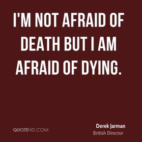 I'm not afraid of death but I am afraid of dying.