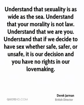 Derek Jarman - Understand that sexuality is as wide as the sea. Understand that your morality is not law. Understand that we are you. Understand that if we decide to have sex whether safe, safer, or unsafe, it is our decision and you have no rights in our lovemaking.