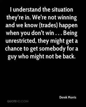 I understand the situation they're in. We're not winning and we know (trades) happen when you don't win . . . Being unrestricted, they might get a chance to get somebody for a guy who might not be back.