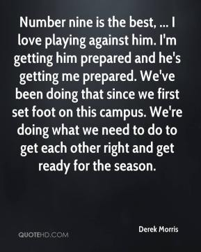 Number nine is the best, ... I love playing against him. I'm getting him prepared and he's getting me prepared. We've been doing that since we first set foot on this campus. We're doing what we need to do to get each other right and get ready for the season.