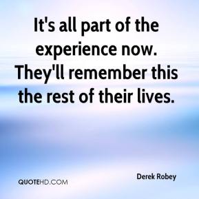 Derek Robey - It's all part of the experience now. They'll remember this the rest of their lives.