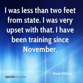Derek Williams - I was less than two feet from state. I was very upset with that. I have been training since November.
