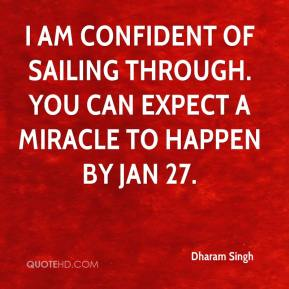 Dharam Singh - I am confident of sailing through. You can expect a miracle to happen by Jan 27.