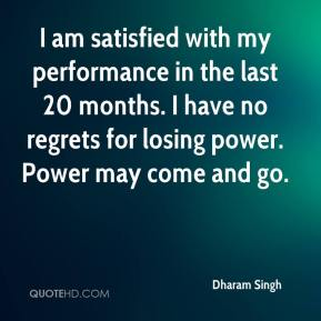 Dharam Singh - I am satisfied with my performance in the last 20 months. I have no regrets for losing power. Power may come and go.
