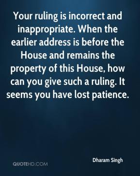 Dharam Singh - Your ruling is incorrect and inappropriate. When the earlier address is before the House and remains the property of this House, how can you give such a ruling. It seems you have lost patience.